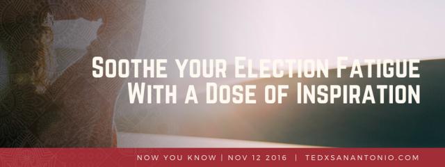Soothe your Election Fatigue With a Dose of Inspiration | TEDxSanAntonio
